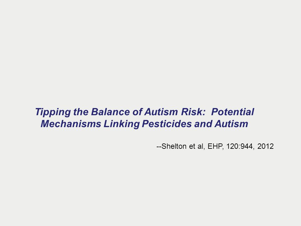 Tipping the Balance of Autism Risk: Potential Mechanisms Linking Pesticides and Autism --Shelton et al, EHP, 120:944, 2012