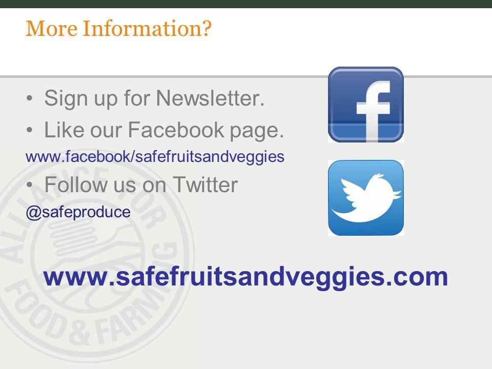 More Information? Sign up for Newsletter. Like our Facebook page. www.facebook/safefruitsandveggies Follow us on Twitter @safeproduce www.safefruitsan