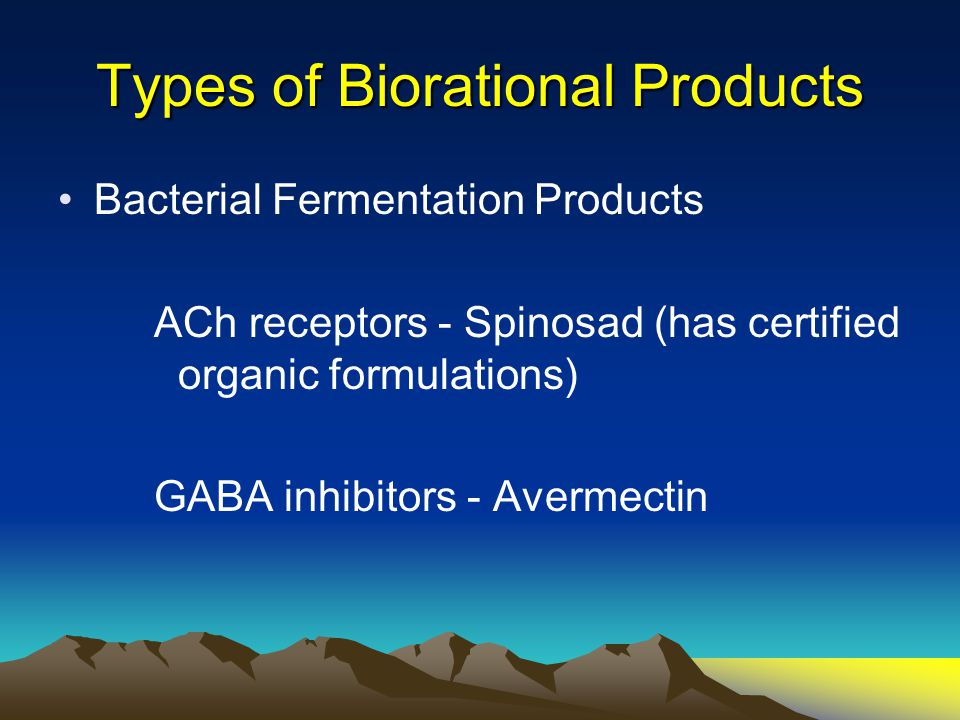 Types of Biorational Products Bacterial Fermentation Products ACh receptors - Spinosad (has certified organic formulations) GABA inhibitors - Avermect