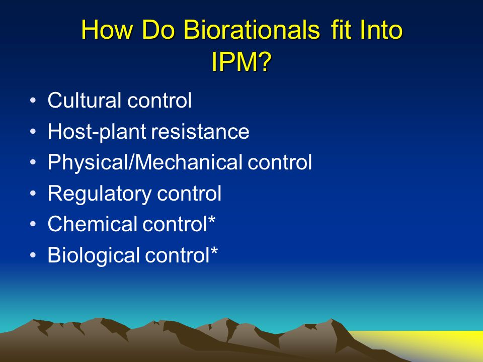 How Do Biorationals fit Into IPM? Cultural control Host-plant resistance Physical/Mechanical control Regulatory control Chemical control* Biological c