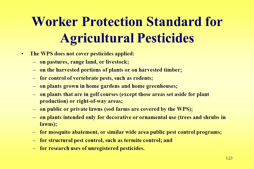 123 Worker Protection Standard for Agricultural Pesticides The WPS does not cover pesticides applied: –on pastures, range land, or livestock; –on the