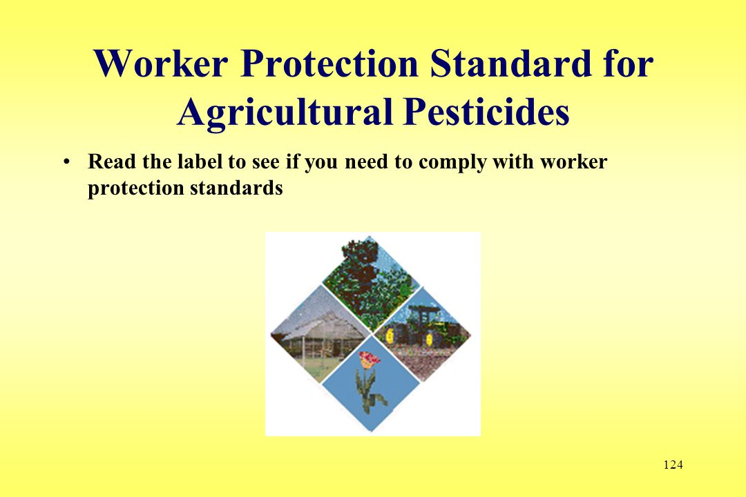 124 Worker Protection Standard for Agricultural Pesticides Read the label to see if you need to comply with worker protection standards