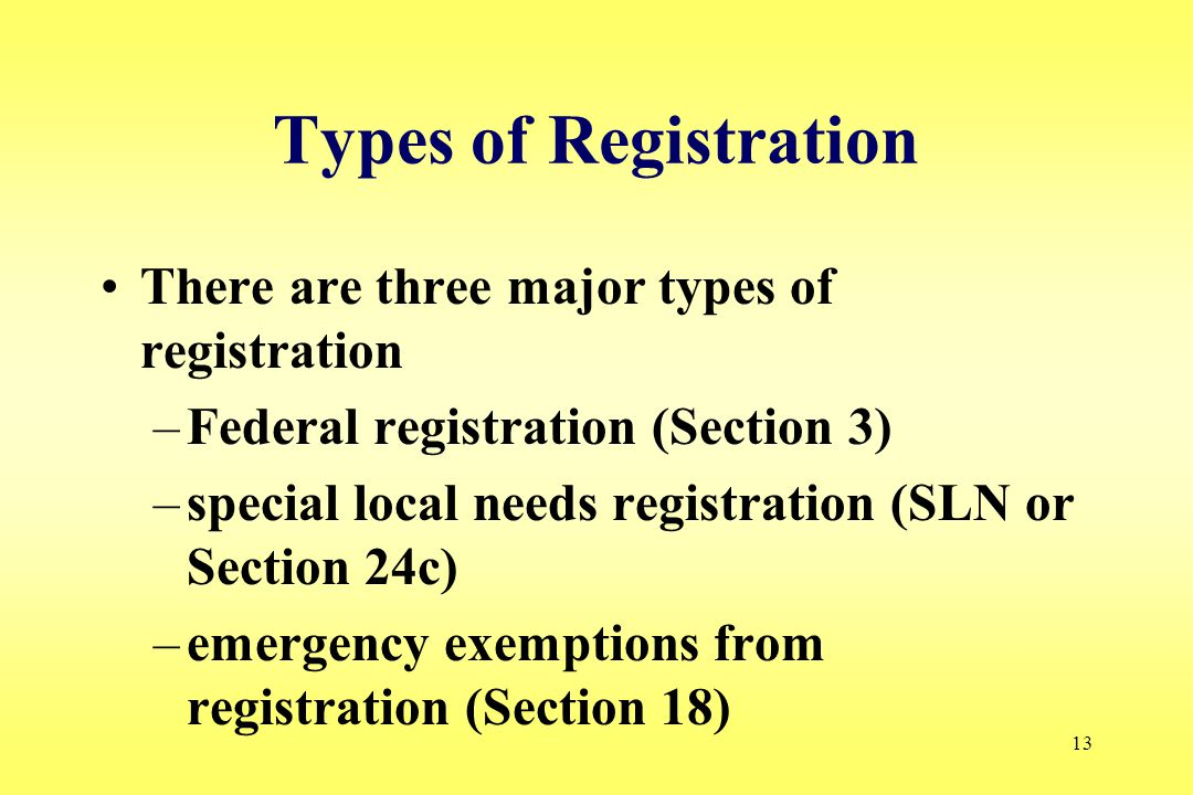 13 Types of Registration There are three major types of registration –Federal registration (Section 3) –special local needs registration (SLN or Section 24c) –emergency exemptions from registration (Section 18)