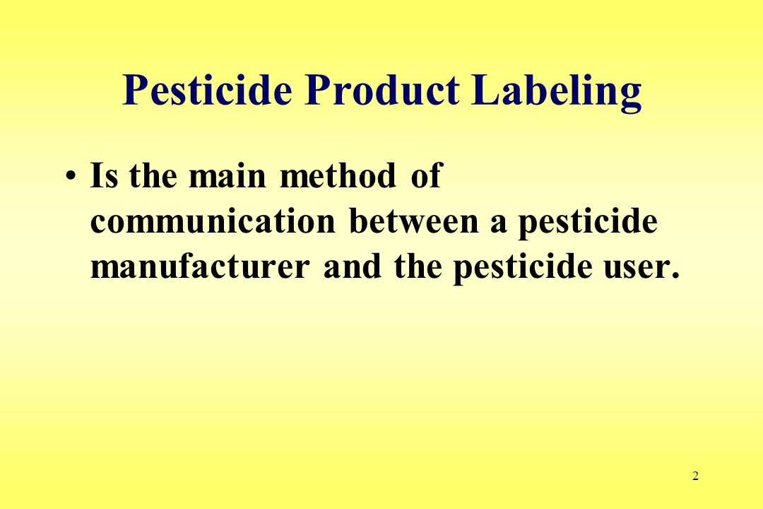2 Pesticide Product Labeling Is the main method of communication between a pesticide manufacturer and the pesticide user.