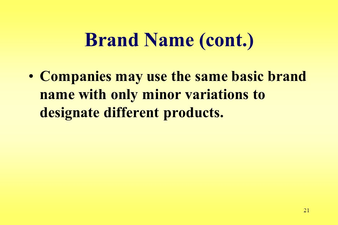 21 Brand Name (cont.) Companies may use the same basic brand name with only minor variations to designate different products.