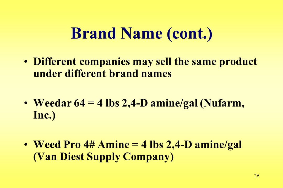 26 Brand Name (cont.) Different companies may sell the same product under different brand names Weedar 64 = 4 lbs 2,4-D amine/gal (Nufarm, Inc.) Weed Pro 4# Amine = 4 lbs 2,4-D amine/gal (Van Diest Supply Company)