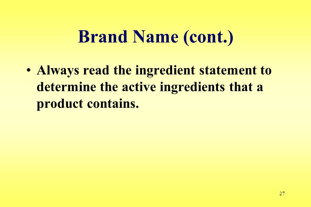 27 Brand Name (cont.) Always read the ingredient statement to determine the active ingredients that a product contains.