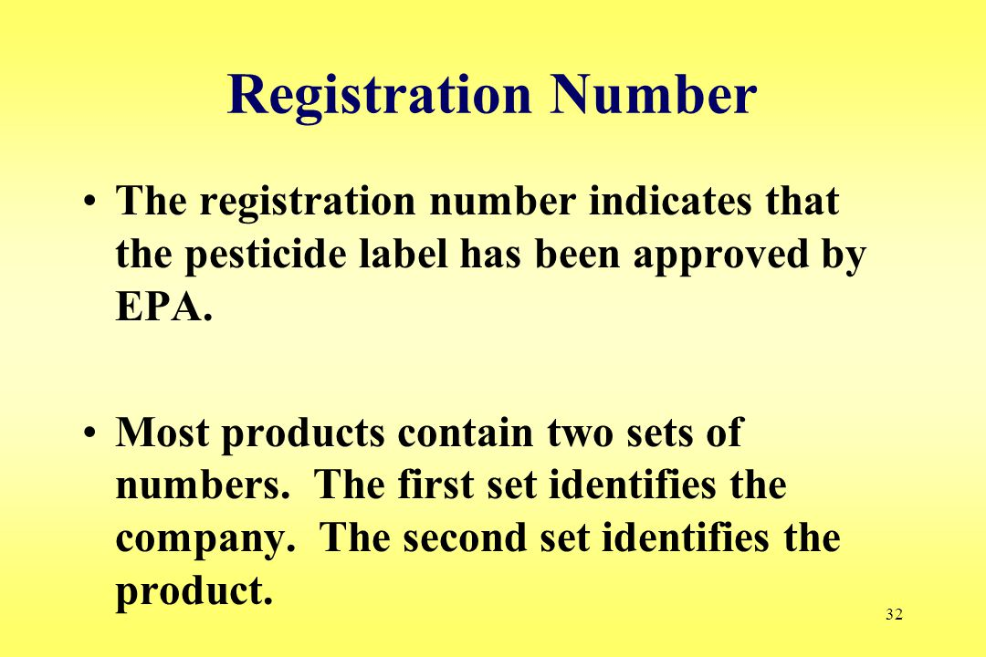 32 Registration Number The registration number indicates that the pesticide label has been approved by EPA. Most products contain two sets of numbers.