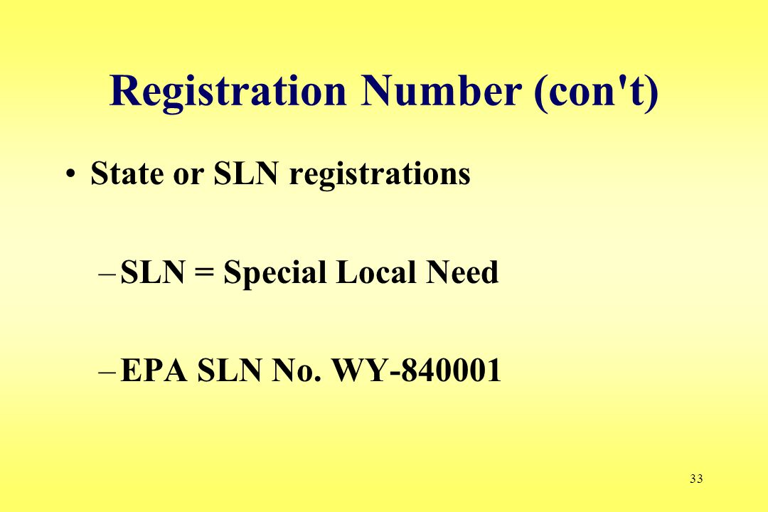 33 Registration Number (con't) State or SLN registrations –SLN = Special Local Need –EPA SLN No. WY-840001