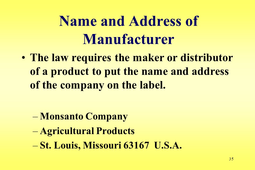 35 Name and Address of Manufacturer The law requires the maker or distributor of a product to put the name and address of the company on the label. –M