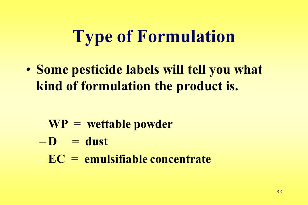 38 Type of Formulation Some pesticide labels will tell you what kind of formulation the product is. –WP = wettable powder –D = dust –EC = emulsifiable
