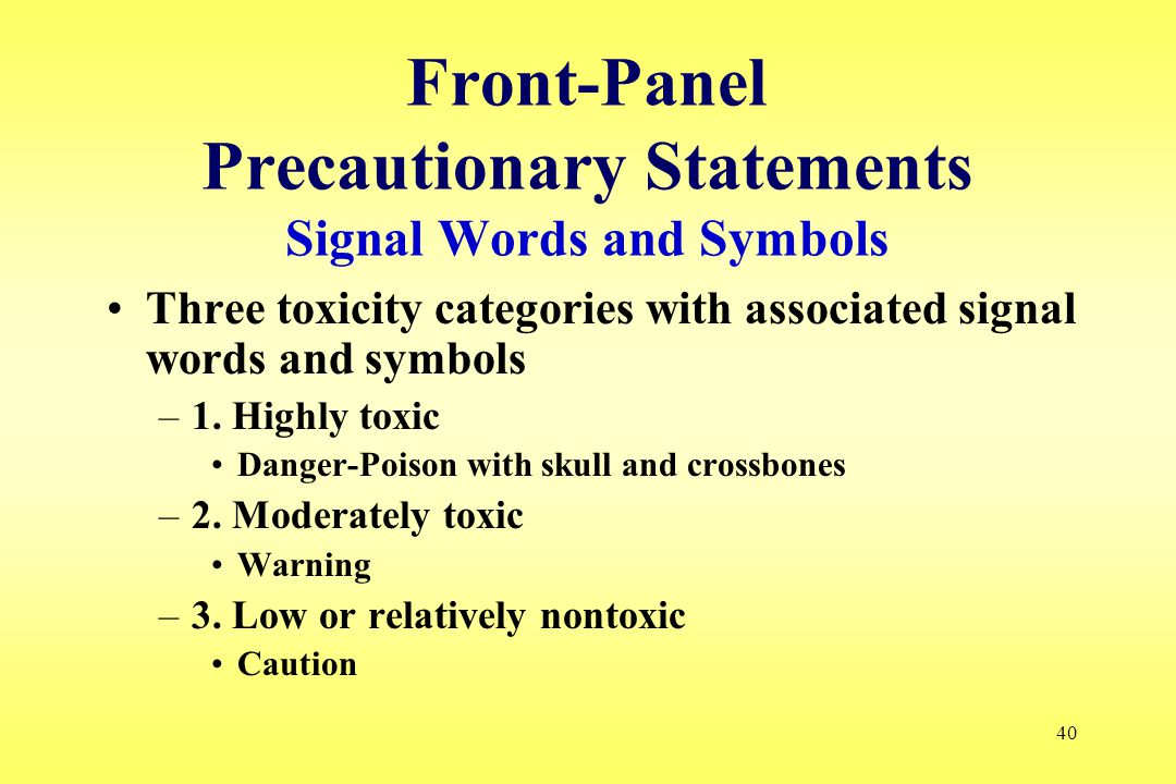 40 Front-Panel Precautionary Statements Signal Words and Symbols Three toxicity categories with associated signal words and symbols –1.
