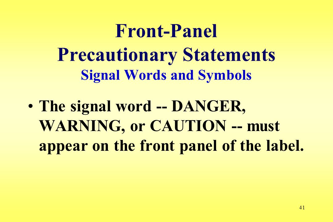 41 Front-Panel Precautionary Statements Signal Words and Symbols The signal word -- DANGER, WARNING, or CAUTION -- must appear on the front panel of the label.