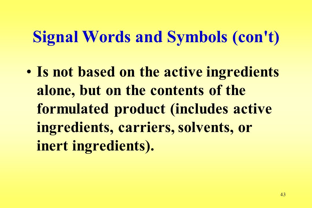 43 Signal Words and Symbols (con't) Is not based on the active ingredients alone, but on the contents of the formulated product (includes active ingre
