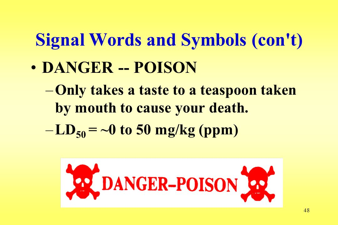 48 Signal Words and Symbols (con't) DANGER -- POISON –Only takes a taste to a teaspoon taken by mouth to cause your death. –LD 50 = ~0 to 50 mg/kg (pp