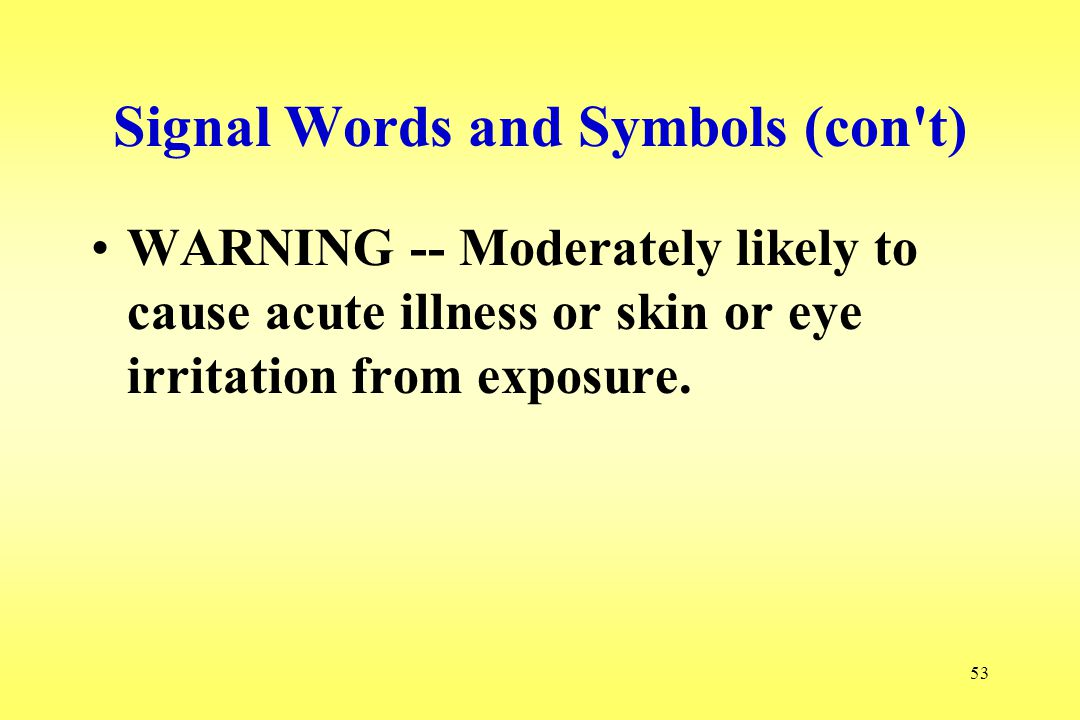 53 Signal Words and Symbols (con t) WARNING -- Moderately likely to cause acute illness or skin or eye irritation from exposure.