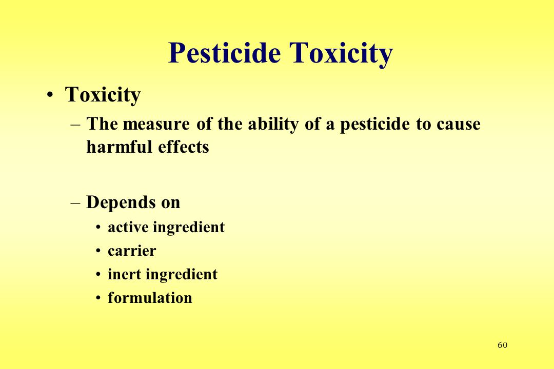 60 Pesticide Toxicity Toxicity –The measure of the ability of a pesticide to cause harmful effects –Depends on active ingredient carrier inert ingredient formulation