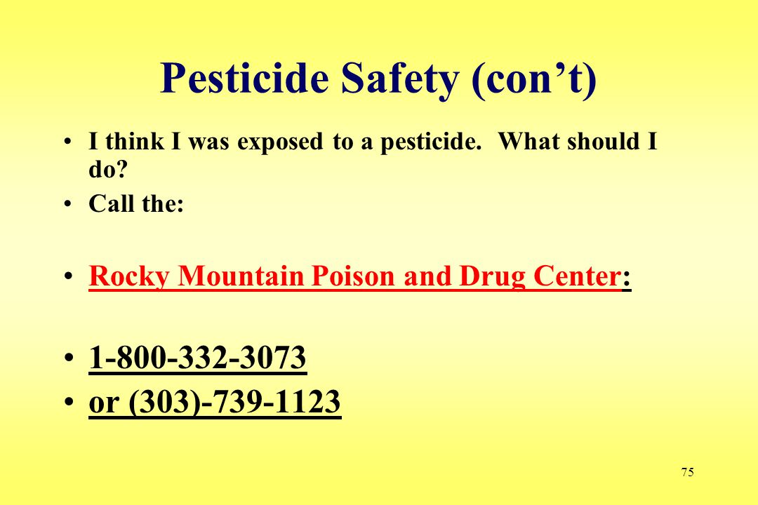 75 Pesticide Safety (con't) I think I was exposed to a pesticide. What should I do? Call the: Rocky Mountain Poison and Drug Center:Rocky Mountain Poi