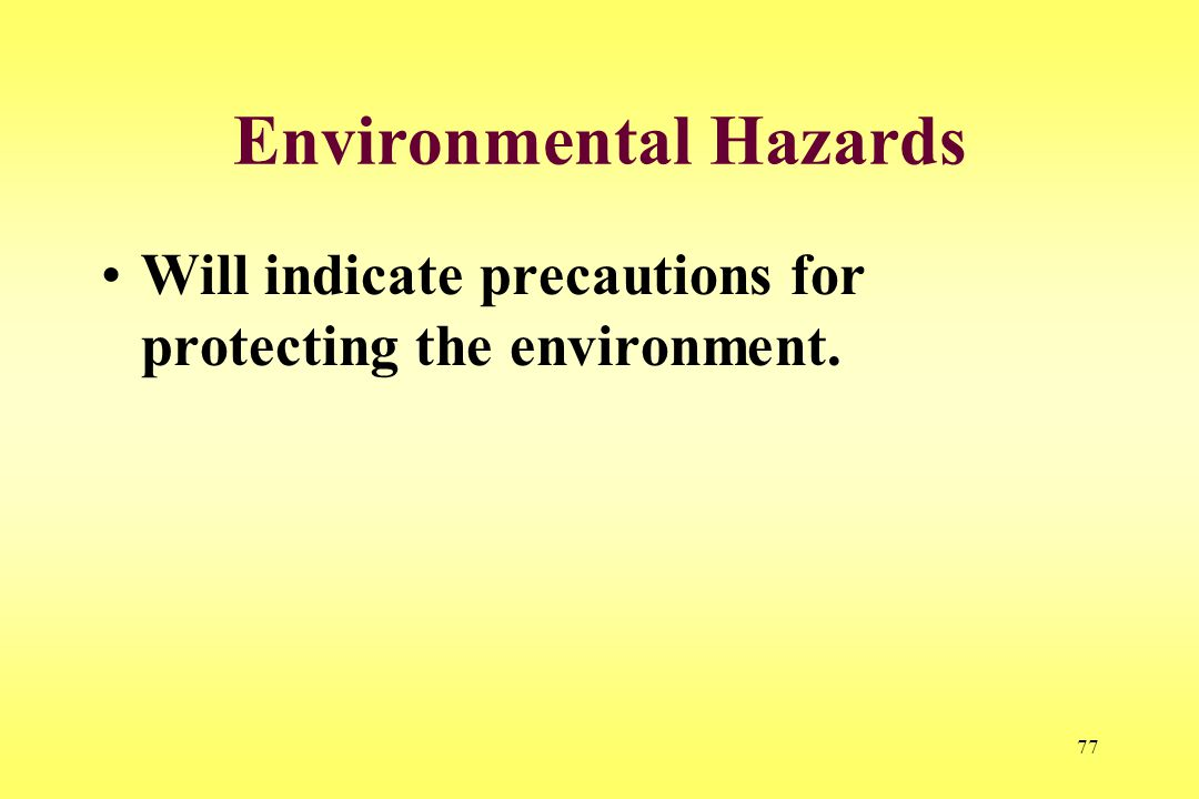 77 Environmental Hazards Will indicate precautions for protecting the environment.