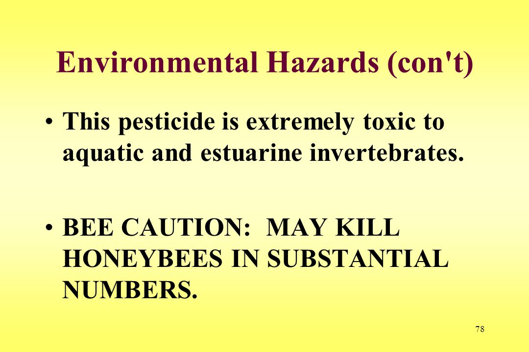 78 Environmental Hazards (con't) This pesticide is extremely toxic to aquatic and estuarine invertebrates. BEE CAUTION: MAY KILL HONEYBEES IN SUBSTANT