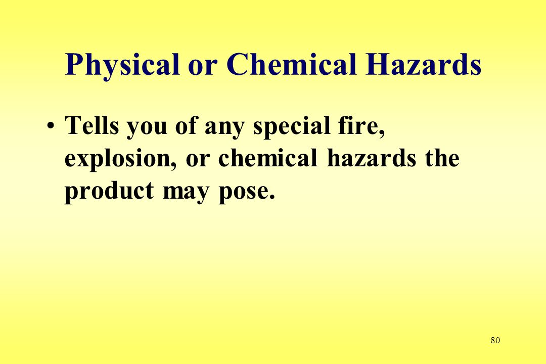 80 Physical or Chemical Hazards Tells you of any special fire, explosion, or chemical hazards the product may pose.