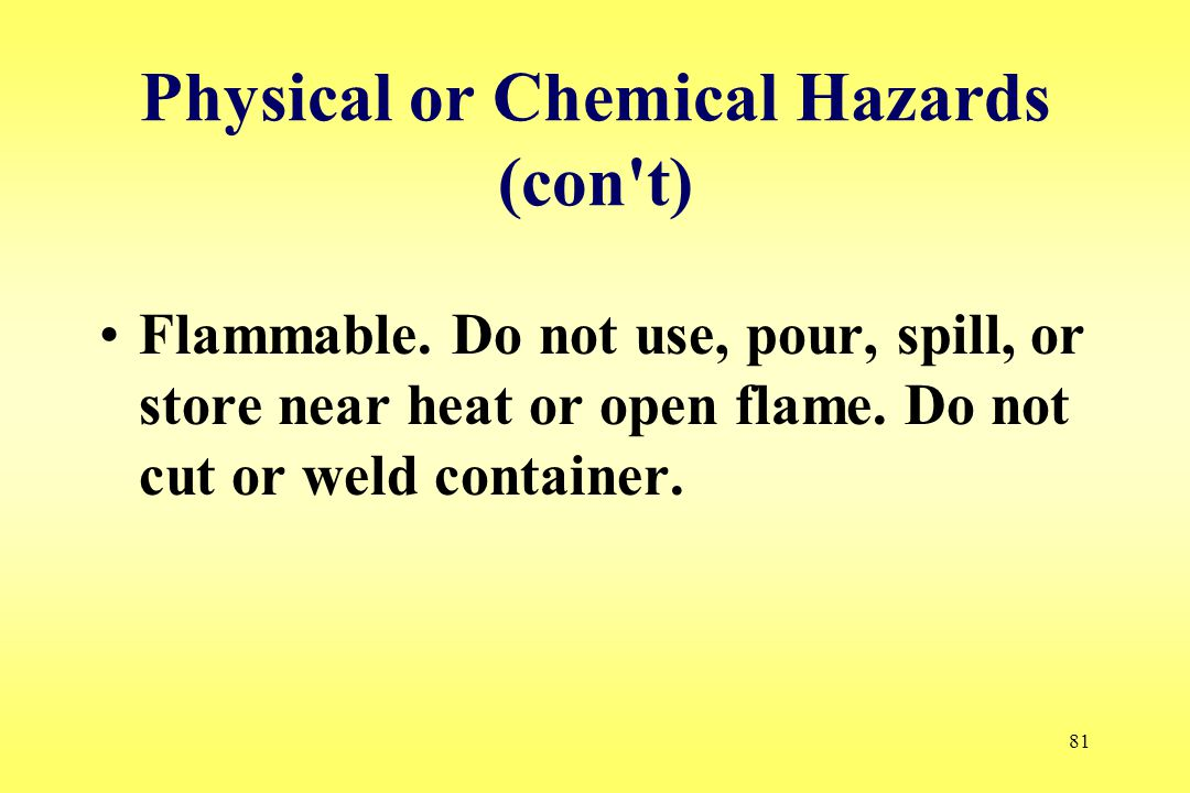 81 Physical or Chemical Hazards (con't) Flammable. Do not use, pour, spill, or store near heat or open flame. Do not cut or weld container.