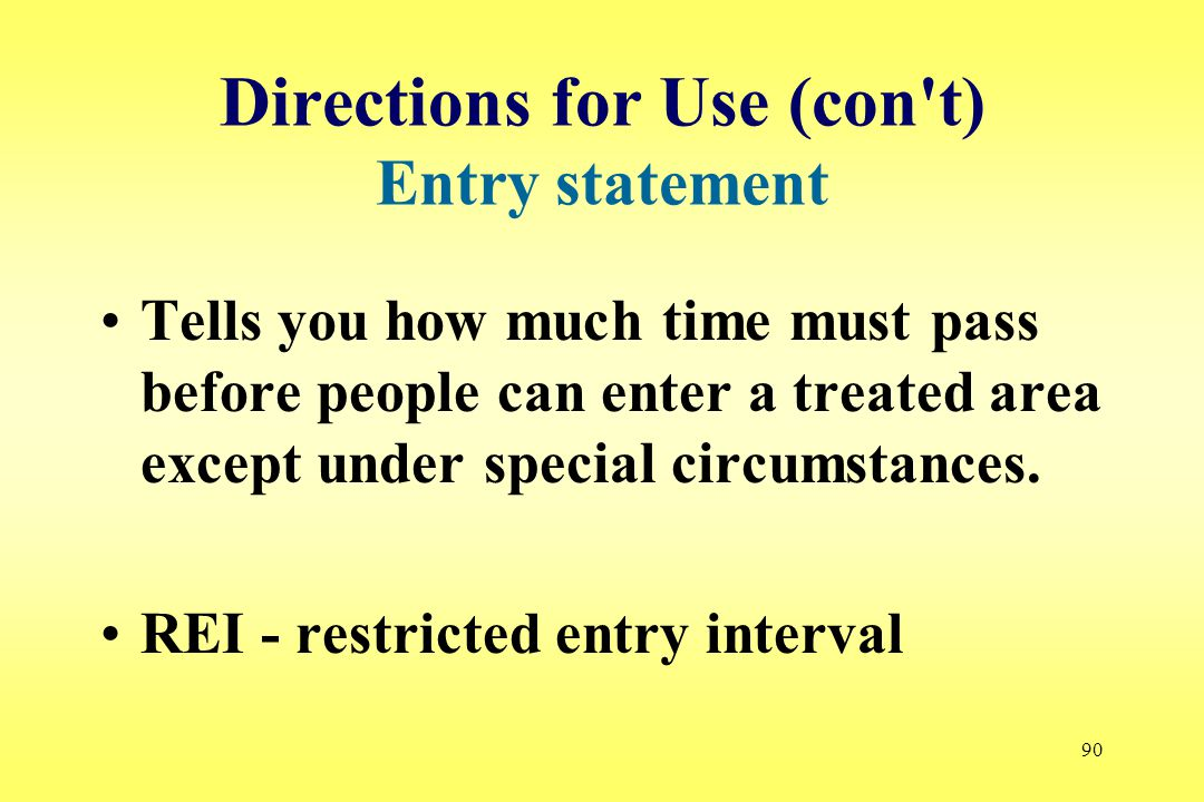 90 Directions for Use (con t) Entry statement Tells you how much time must pass before people can enter a treated area except under special circumstances.