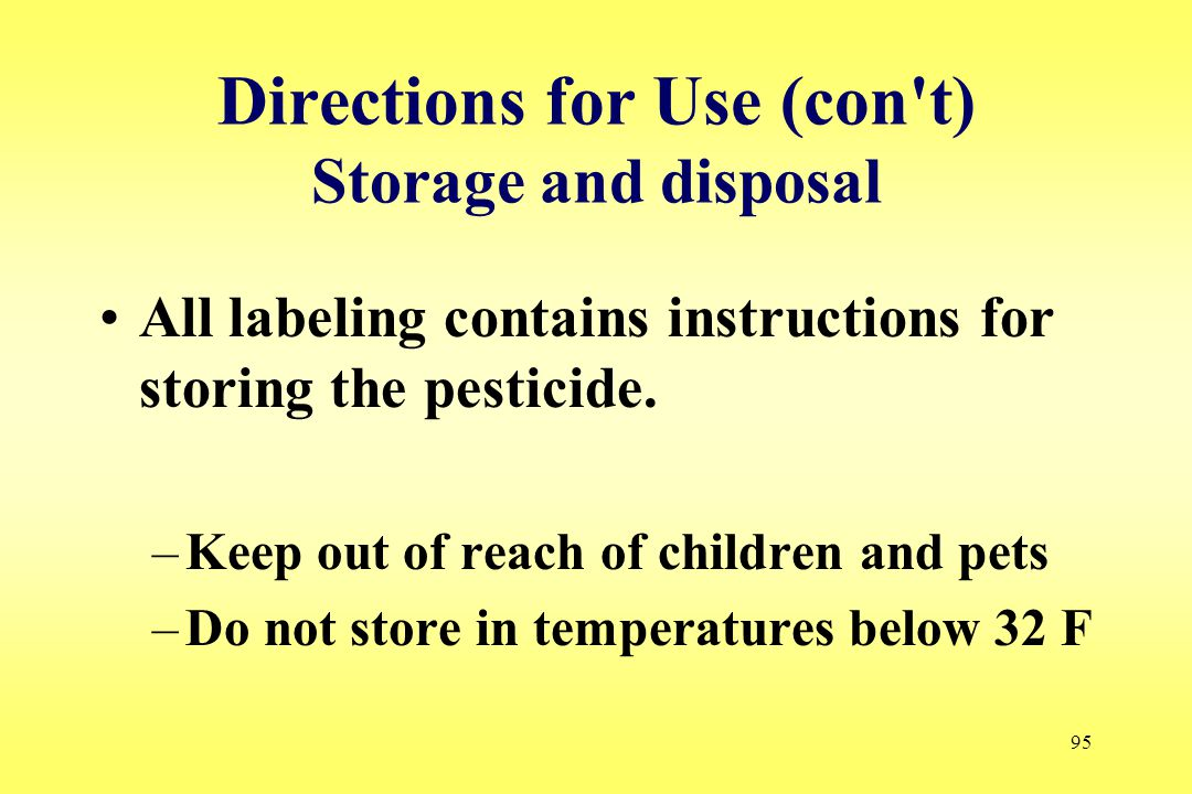 95 Directions for Use (con't) Storage and disposal All labeling contains instructions for storing the pesticide. –Keep out of reach of children and pe