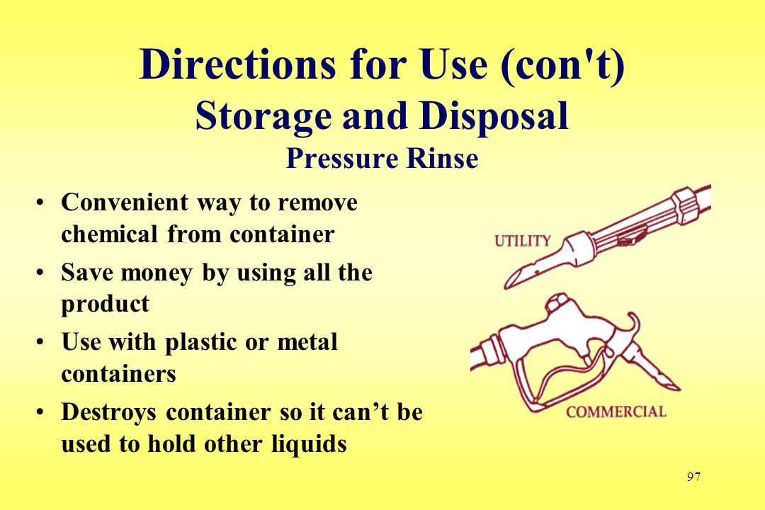 97 Directions for Use (con't) Storage and Disposal Pressure Rinse Convenient way to remove chemical from container Save money by using all the product