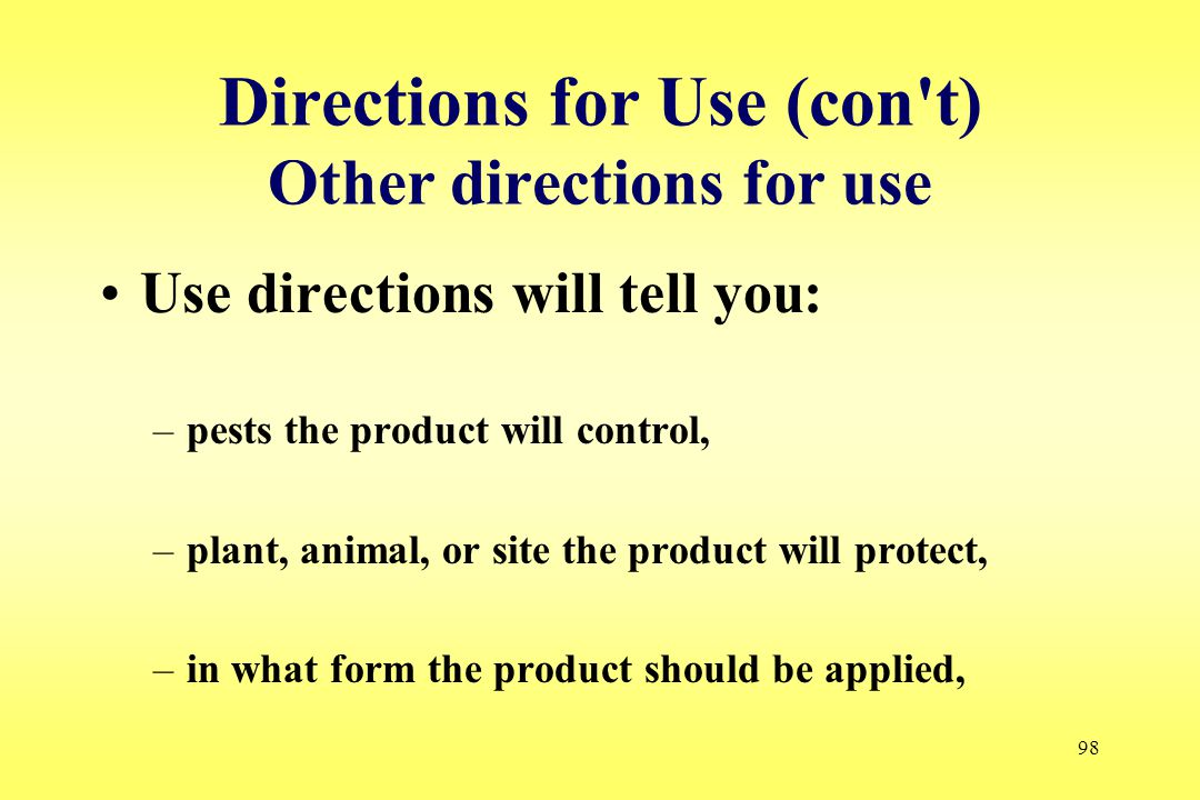 98 Directions for Use (con't) Other directions for use Use directions will tell you: –pests the product will control, –plant, animal, or site the prod