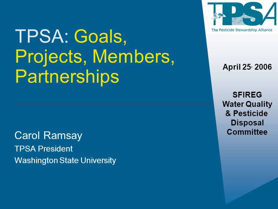 TPSA: Goals, Projects, Members, Partnerships Carol Ramsay TPSA President Washington State University April 25, 2006 SFIREG Water Quality & Pesticide D