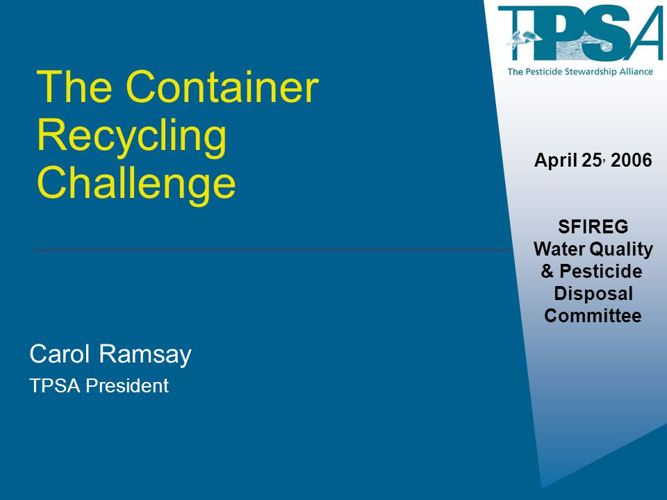The Container Recycling Challenge Carol Ramsay TPSA President April 25, 2006 SFIREG Water Quality & Pesticide Disposal Committee