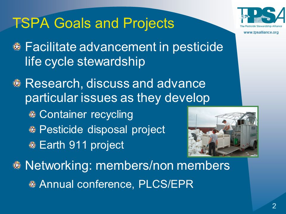 www.tpsalliance.org 2 TSPA Goals and Projects Facilitate advancement in pesticide life cycle stewardship Research, discuss and advance particular issues as they develop Container recycling Pesticide disposal project Earth 911 project Networking: members/non members Annual conference, PLCS/EPR