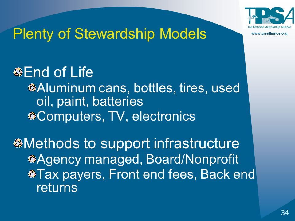 www.tpsalliance.org 34 Plenty of Stewardship Models End of Life Aluminum cans, bottles, tires, used oil, paint, batteries Computers, TV, electronics Methods to support infrastructure Agency managed, Board/Nonprofit Tax payers, Front end fees, Back end returns