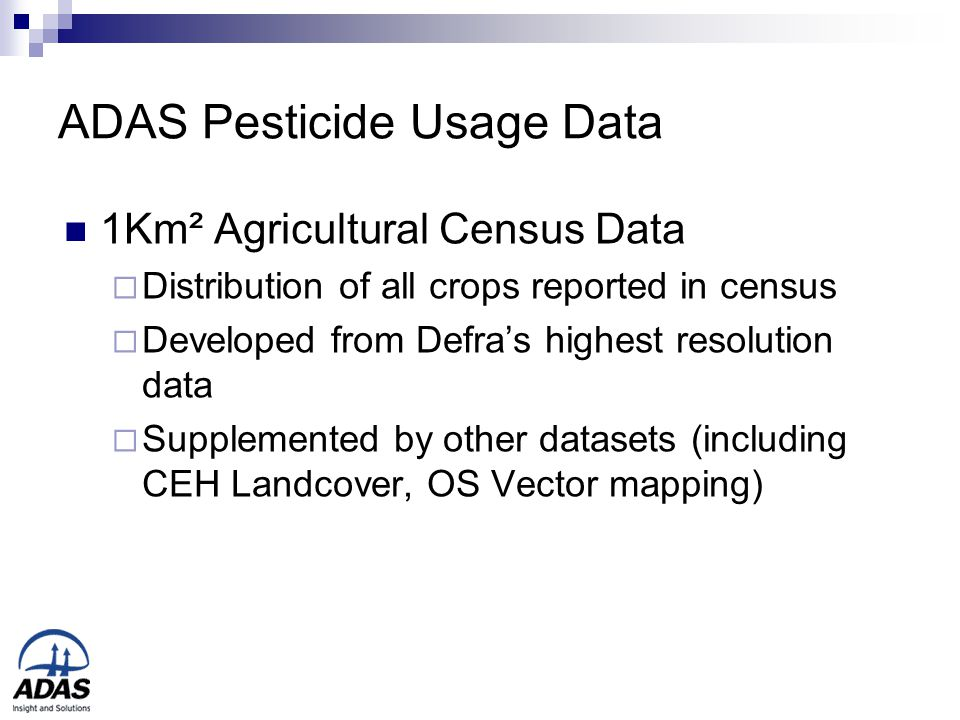 ADAS Pesticide Usage Data 1Km² Agricultural Census Data  Distribution of all crops reported in census  Developed from Defra's highest resolution data  Supplemented by other datasets (including CEH Landcover, OS Vector mapping)