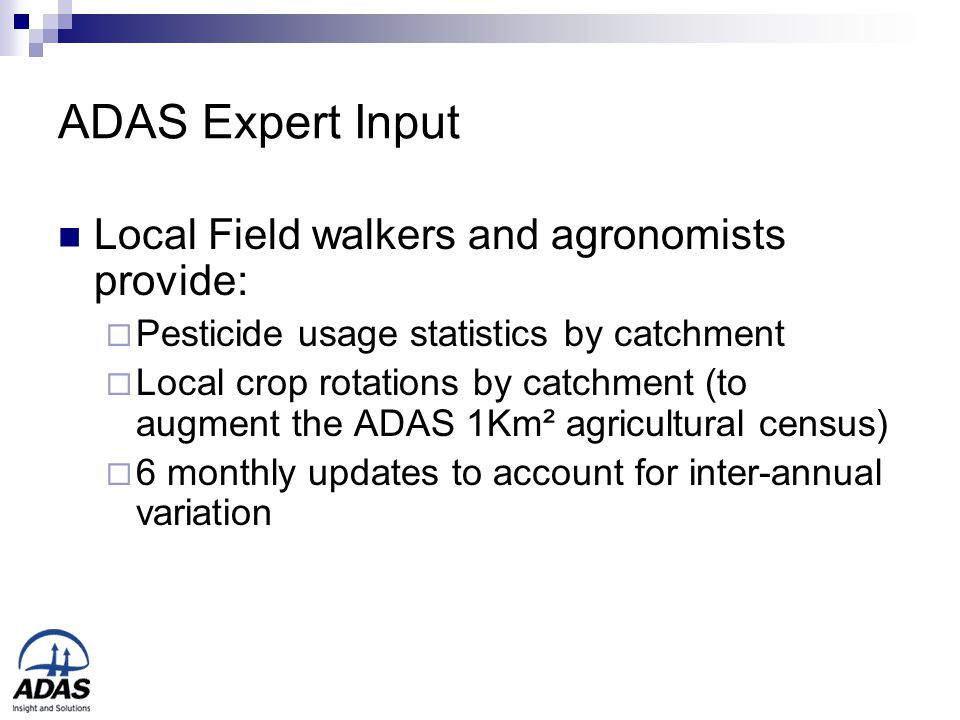 ADAS Expert Input Local Field walkers and agronomists provide:  Pesticide usage statistics by catchment  Local crop rotations by catchment (to augment the ADAS 1Km² agricultural census)  6 monthly updates to account for inter-annual variation