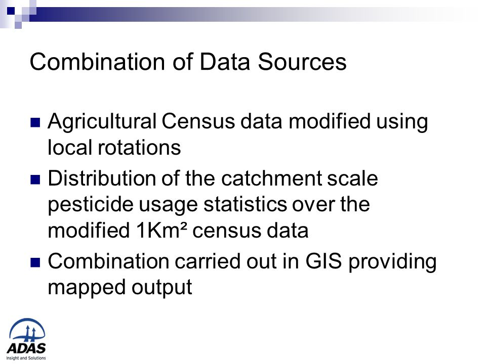 Combination of Data Sources Agricultural Census data modified using local rotations Distribution of the catchment scale pesticide usage statistics over the modified 1Km² census data Combination carried out in GIS providing mapped output