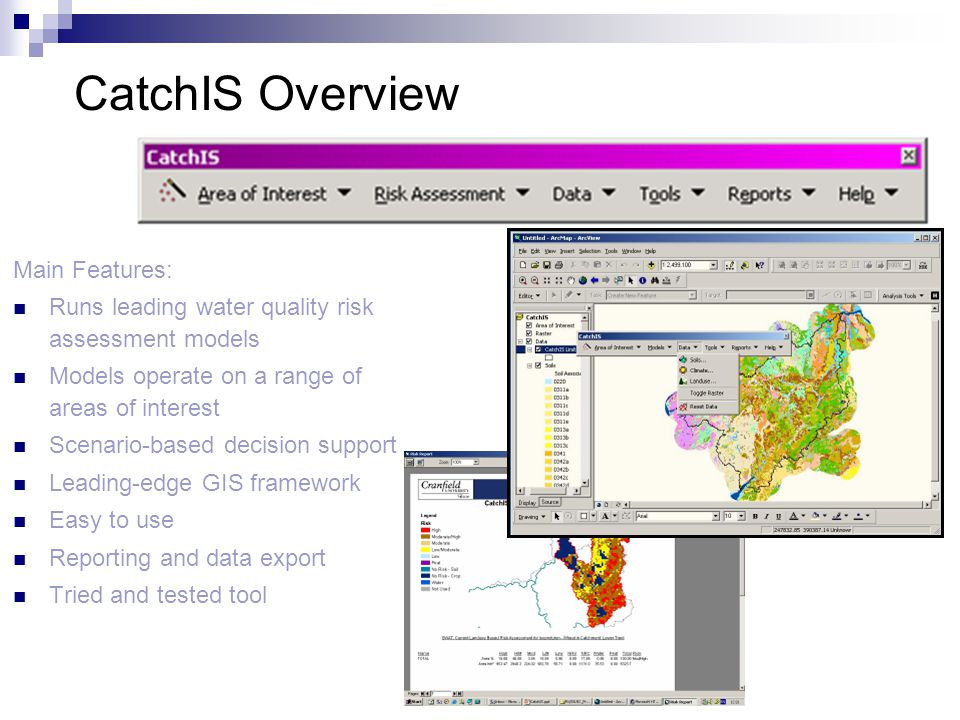 CatchIS Overview Main Features: Runs leading water quality risk assessment models Models operate on a range of areas of interest Scenario-based decision support Leading-edge GIS framework Easy to use Reporting and data export Tried and tested tool