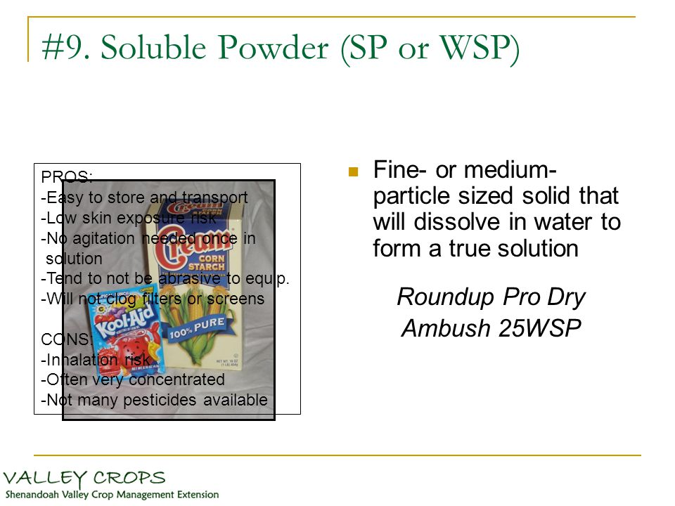 #9. Soluble Powder (SP or WSP) Fine- or medium- particle sized solid that will dissolve in water to form a true solution Roundup Pro Dry Ambush 25WSP