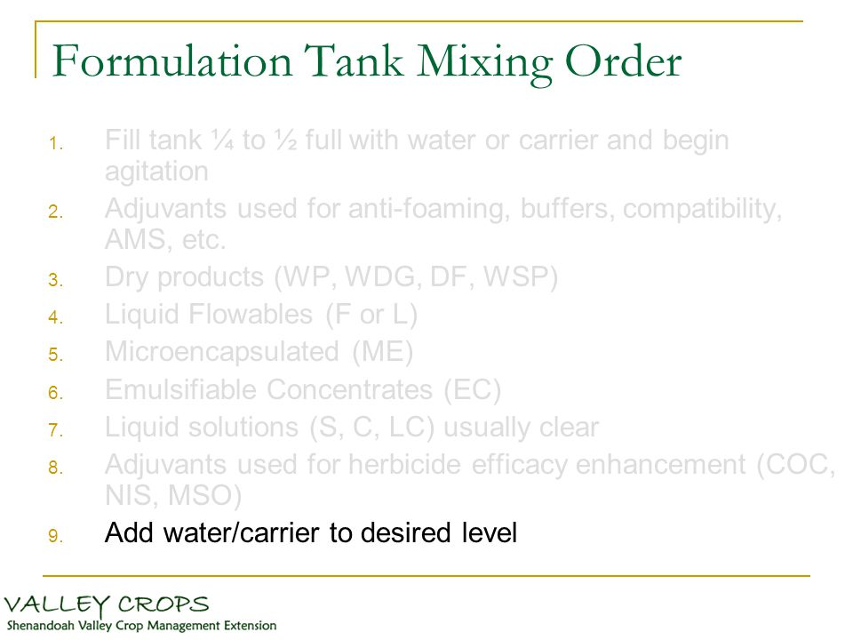 Formulation Tank Mixing Order 1. Fill tank ¼ to ½ full with water or carrier and begin agitation 2. Adjuvants used for anti-foaming, buffers, compatib