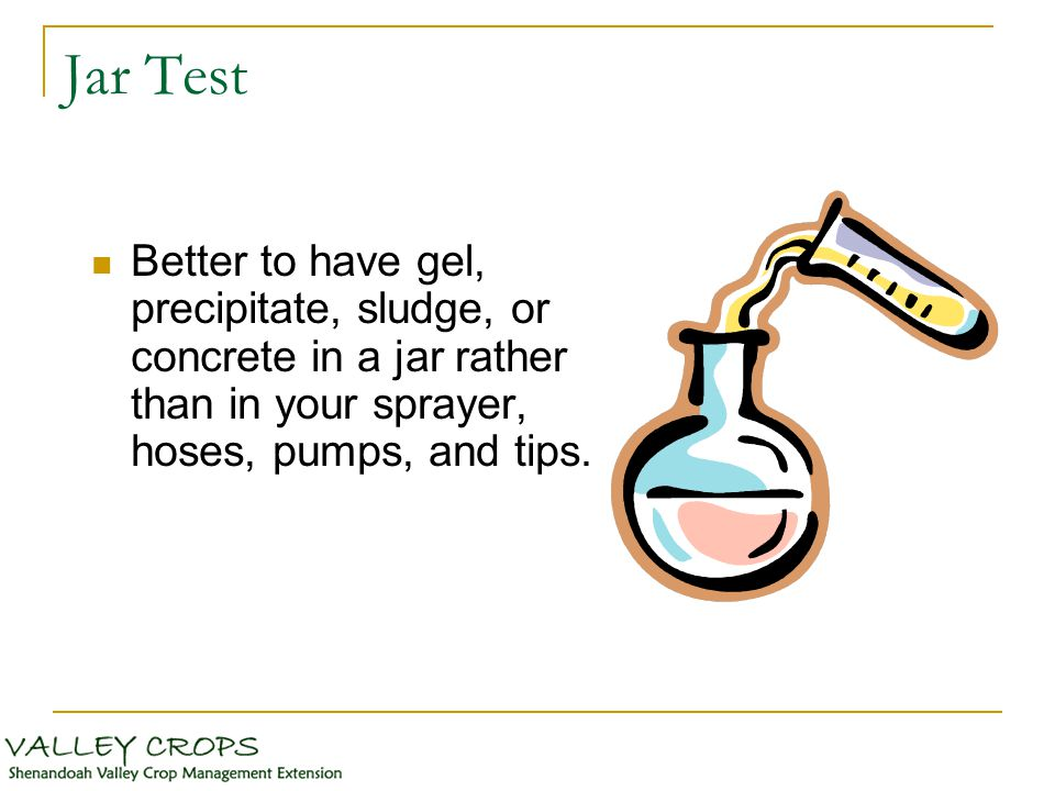 Jar Test Better to have gel, precipitate, sludge, or concrete in a jar rather than in your sprayer, hoses, pumps, and tips.