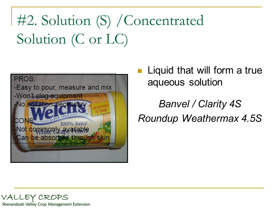 #2. Solution (S) /Concentrated Solution (C or LC) Liquid that will form a true aqueous solution Banvel / Clarity 4S Roundup Weathermax 4.5S PROS: -Eas