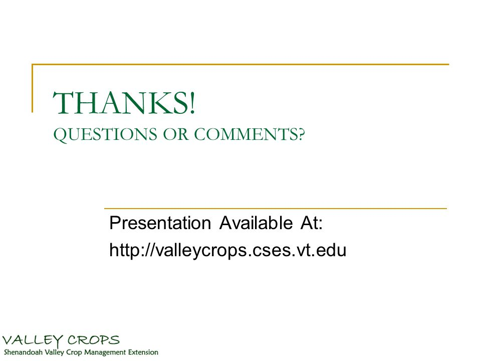THANKS! QUESTIONS OR COMMENTS Presentation Available At: http://valleycrops.cses.vt.edu