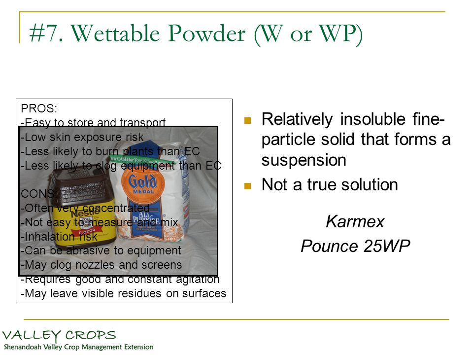 #7. Wettable Powder (W or WP) Relatively insoluble fine- particle solid that forms a suspension Not a true solution Karmex Pounce 25WP PROS: -Easy to