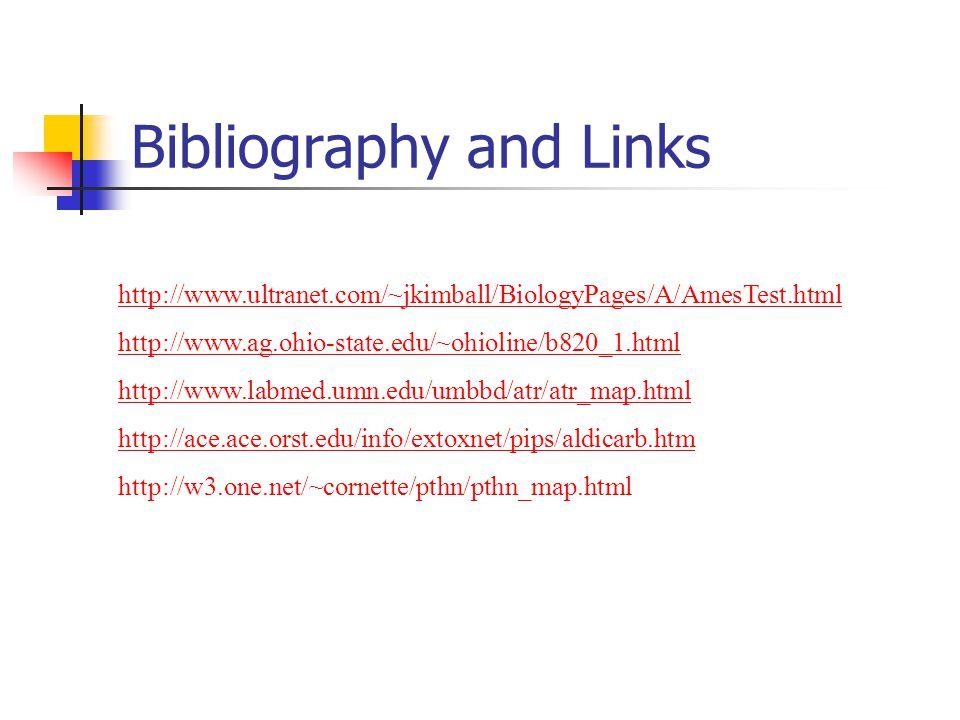 Bibliography and Links http://www.ultranet.com/~jkimball/BiologyPages/A/AmesTest.html http://www.ag.ohio-state.edu/~ohioline/b820_1.html http://www.labmed.umn.edu/umbbd/atr/atr_map.html http://ace.ace.orst.edu/info/extoxnet/pips/aldicarb.htm http://w3.one.net/~cornette/pthn/pthn_map.html