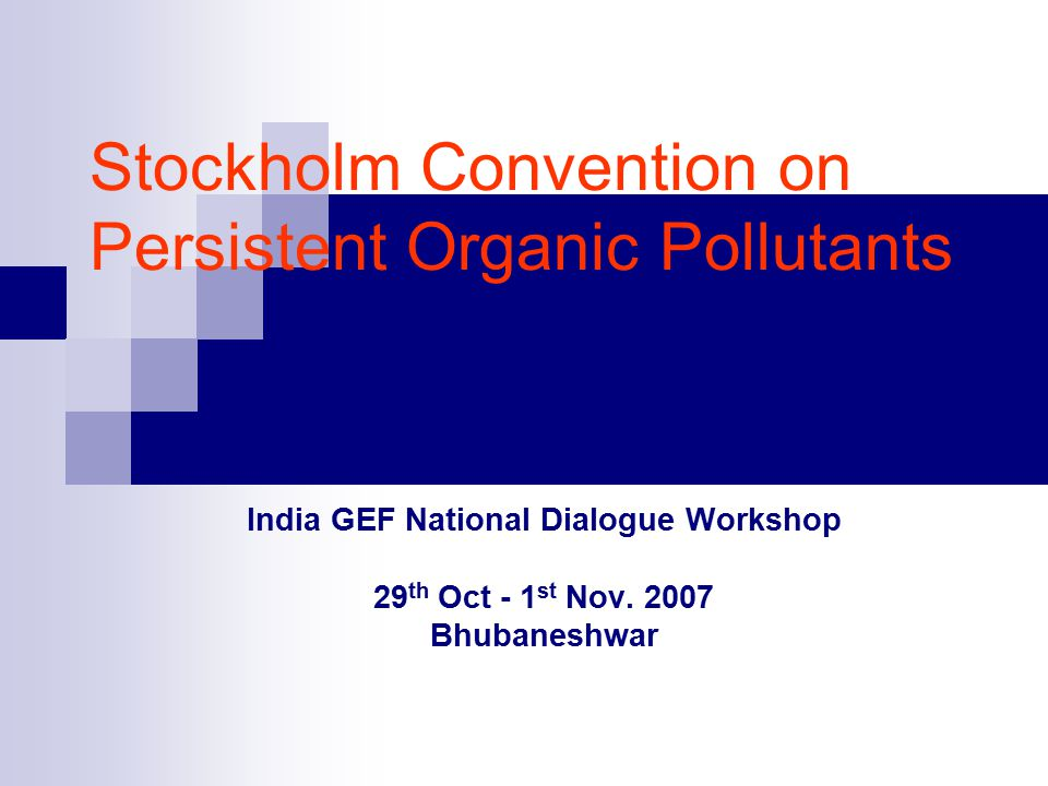 Stockholm Convention on Persistent Organic Pollutants India GEF National Dialogue Workshop 29 th Oct - 1 st Nov.