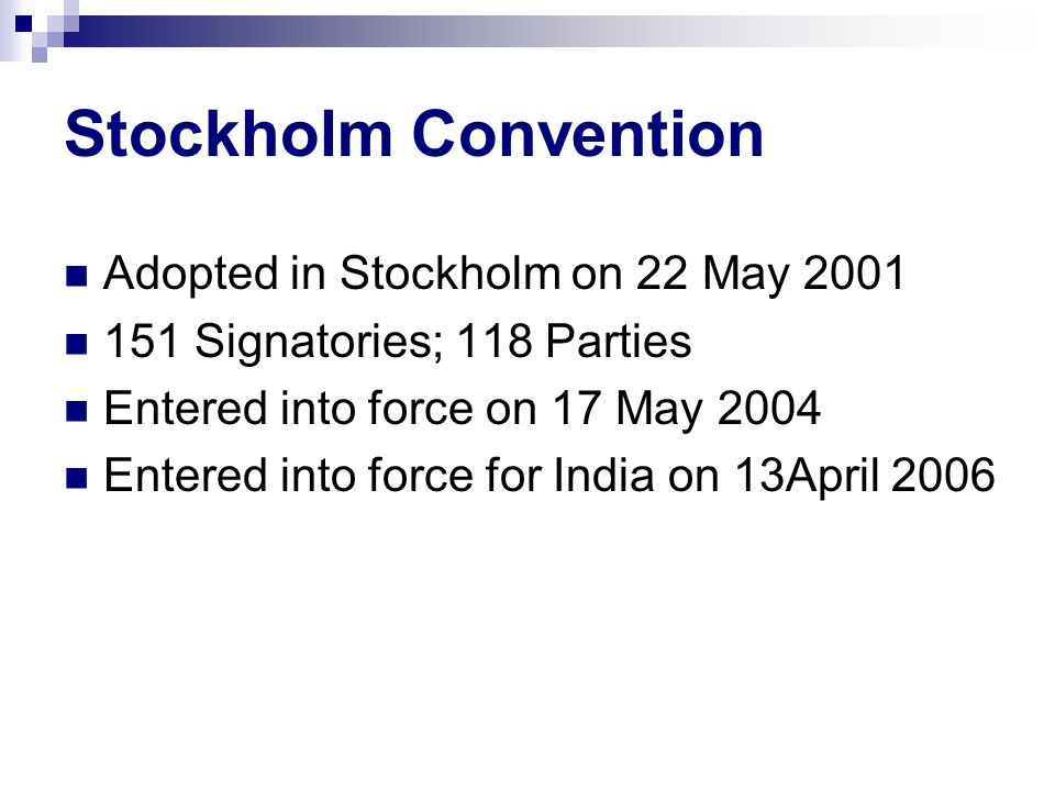 Stockholm Convention Adopted in Stockholm on 22 May 2001 151 Signatories; 118 Parties Entered into force on 17 May 2004 Entered into force for India on 13April 2006
