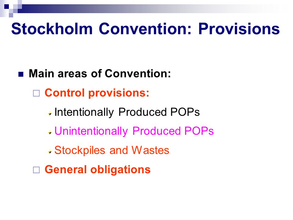 Stockholm Convention: Provisions Main areas of Convention:  Control provisions: Intentionally Produced POPs Unintentionally Produced POPs Stockpiles and Wastes  General obligations