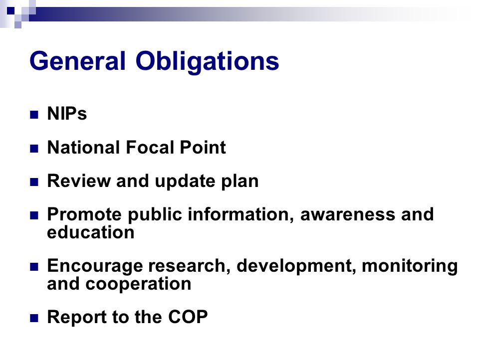 General Obligations NIPs National Focal Point Review and update plan Promote public information, awareness and education Encourage research, development, monitoring and cooperation Report to the COP