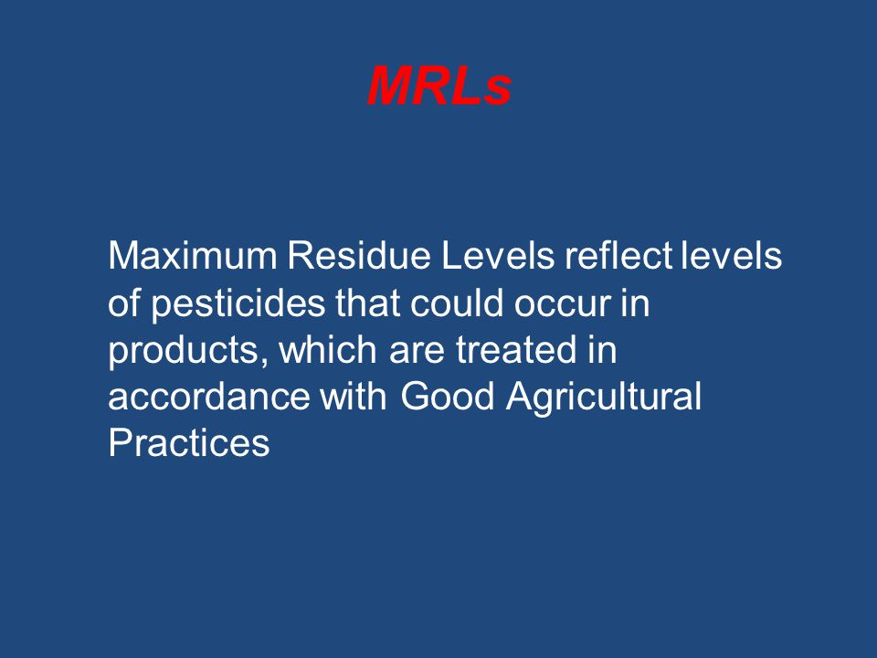 MRLs Maximum Residue Levels reflect levels of pesticides that could occur in products, which are treated in accordance with Good Agricultural Practice
